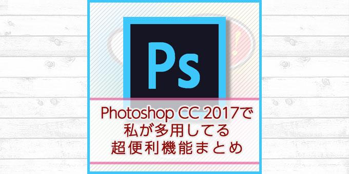 私がPhotoshop CC 2017で多用してる超便利機能まとめ