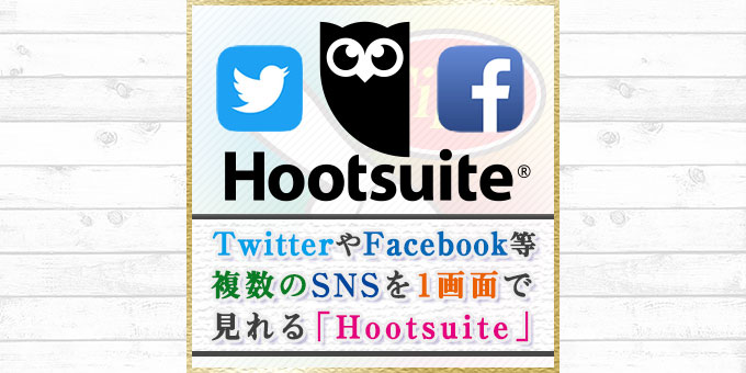 TwitterやFacebookなど1画面で見れる「Hootsuite」がちょっと便利だったのでご紹介!
