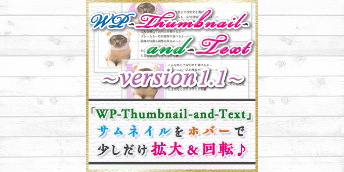 【WP-Thumbnail-and-Text_1.1】リリース!サムネイルをホバーすると少しだけ拡大&回転するよ☆