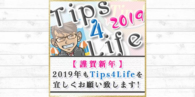 【謹賀新年】2019年も Tips4Life を宜しくお願い申し上げます。
