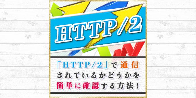 ついにXserverが「HTTP/2」に対応!自分のサイトがHTTP/2で通信されているか確認する方法!