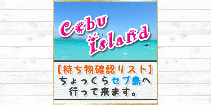【セブ島持ち物リスト】寒いのでちょっくらセブ島へ行って来ます。