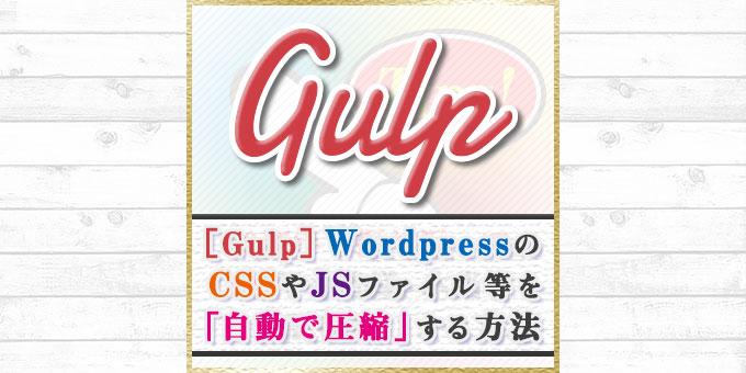 【Gulp】WordPressのCSSやJSファイル等を「自動で圧縮」する方法をわかりやすく紹介!