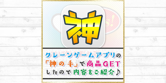 無料のクレーンゲームアプリ「神の手」で商品ゲットしたので内容をご紹介!