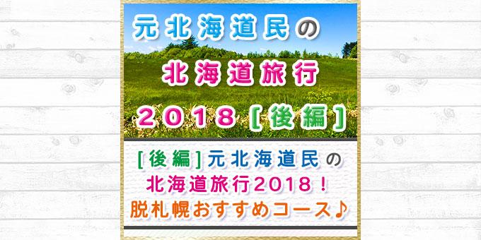 元北海道民の北海道旅行2018[後編]!札幌から離れたおすすめコース☆