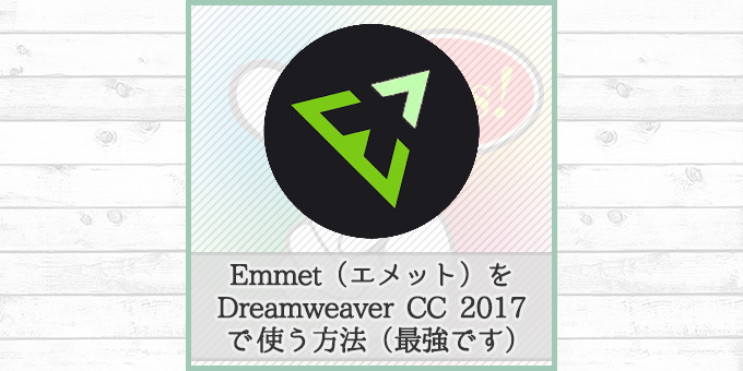 これがなきゃムリ!!Dreamweaver CC 2017でEmmet(エメット)を使う方法