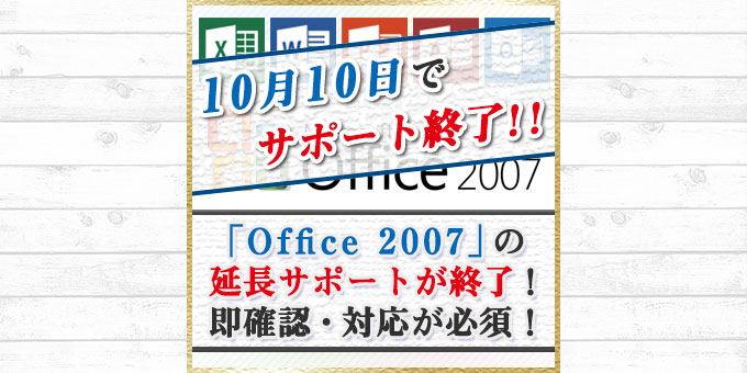 「Office 2007」の延長サポートが終了!利用者は即確認・対応が必須!